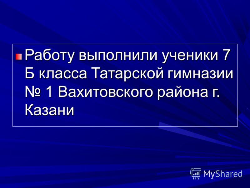 Работу выполнили ученики 7 Б класса Татарской гимназии 1 Вахитовского района г. Казани
