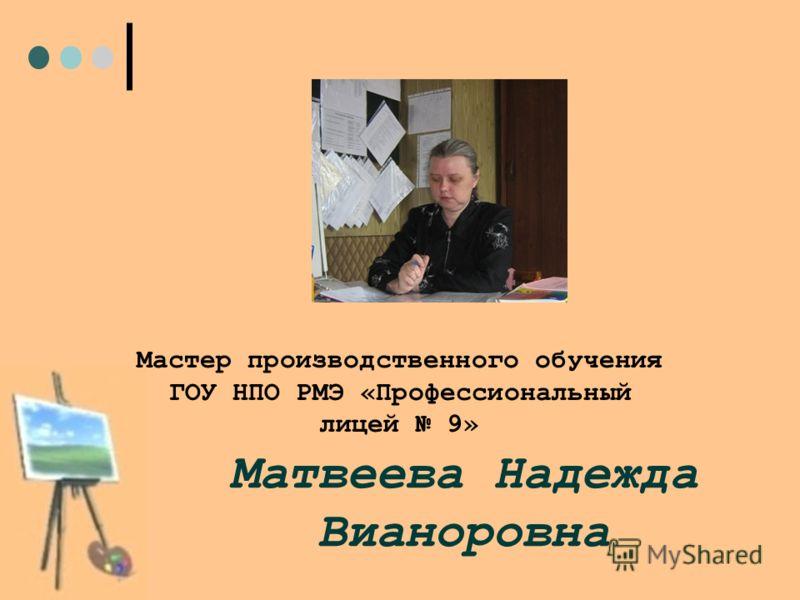 Матвеева Надежда Вианоровна Мастер производственного обучения ГОУ НПО РМЭ «Профессиональный лицей 9»