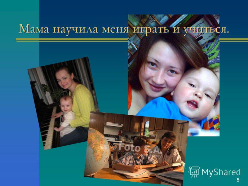5 Мама научила меня играть и учиться.
