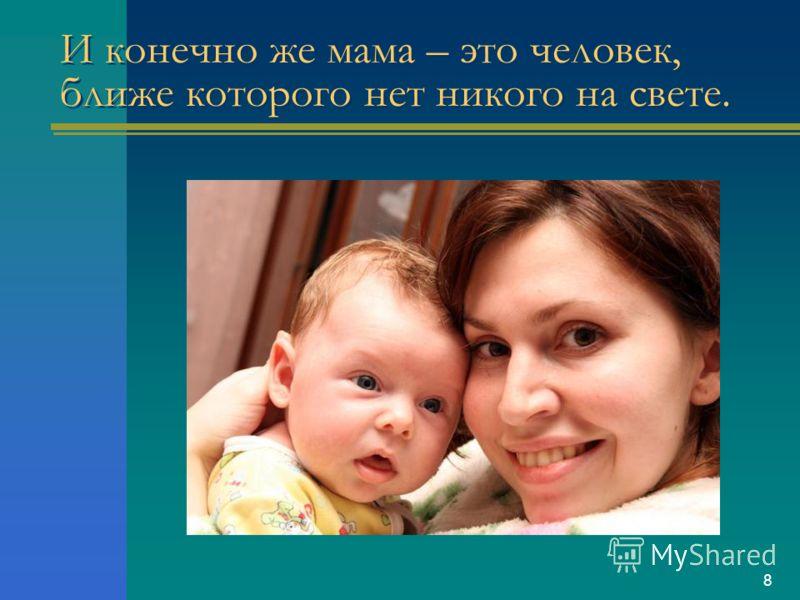 8 И конечно же мама – это человек, ближе которого нет никого на свете.