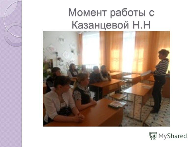Момент работы с Казанцевой Н.Н