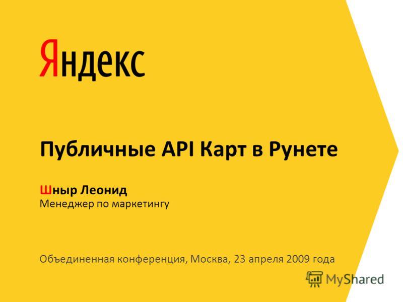 Объединенная конференция, Москва, 23 апреля 2009 года Менеджер по маркетингу Шныр Леонид Публичные API Карт в Рунете