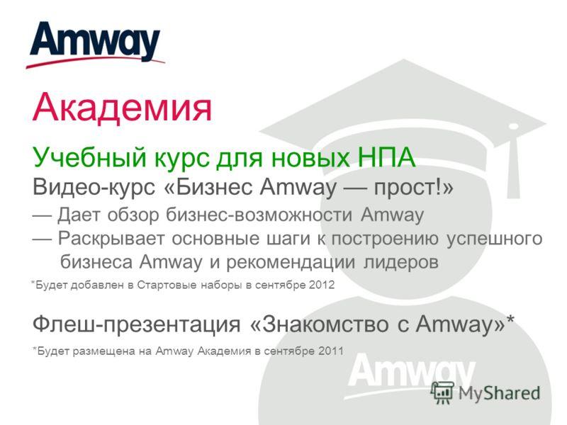 Академия Учебный курс для новых НПА Видео-курс «Бизнес Amway прост!» Дает обзор бизнес-возможности Amway Раскрывает основные шаги к построению успешного бизнеса Amway и рекомендации лидеров *Будет добавлен в Стартовые наборы в сентябре 2012 Флеш-през