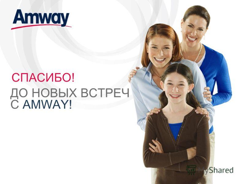 СПАСИБО! ДО НОВЫХ ВСТРЕЧ С AMWAY!