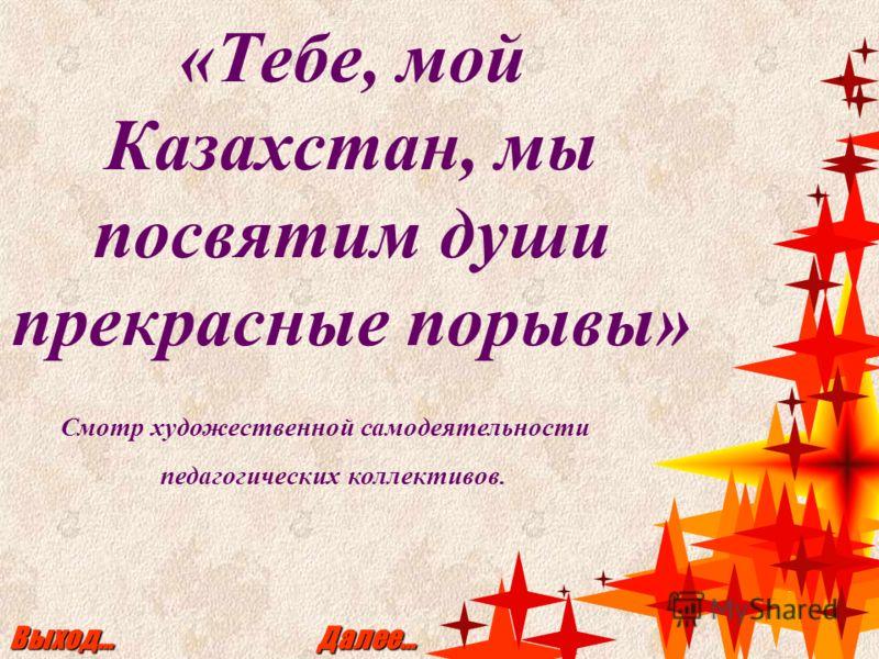 «Тебе, мой Казахстан, мы посвятим души прекрасные порывы» Выход… Далее… Смотр художественной самодеятельности педагогических коллективов.