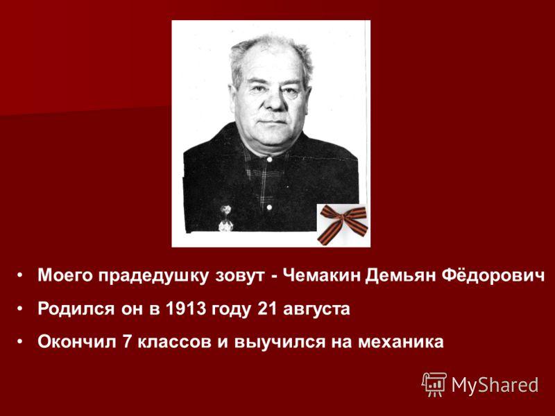Моего прадедушку зовут - Чемакин Демьян Фёдорович Родился он в 1913 году 21 августа Окончил 7 классов и выучился на механика