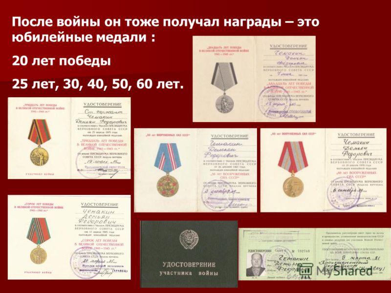 После войны он тоже получал награды – это юбилейные медали : 20 лет победы 25 лет, 30, 40, 50, 60 лет.
