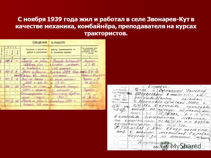 С ноября 1939 года жил и работал в селе Звонарев-Кут в качестве механика, комбайнёра, преподавателя на курсах трактористов.