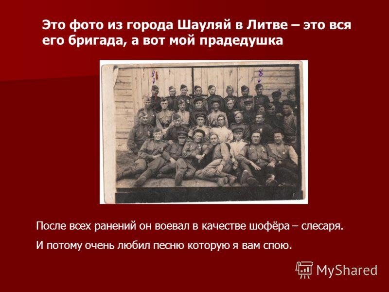 Это фото из города Шауляй в Литве – это вся его бригада, а вот мой прадедушка После всех ранений он воевал в качестве шофёра – слесаря. И потому очень любил песню которую я вам спою.