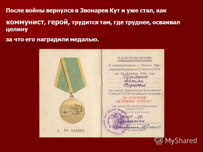 После войны вернулся в Звонарев Кут и уже стал, как коммунист, герой, трудится там, где труднее, осваивал целину за что его наградили медалью.