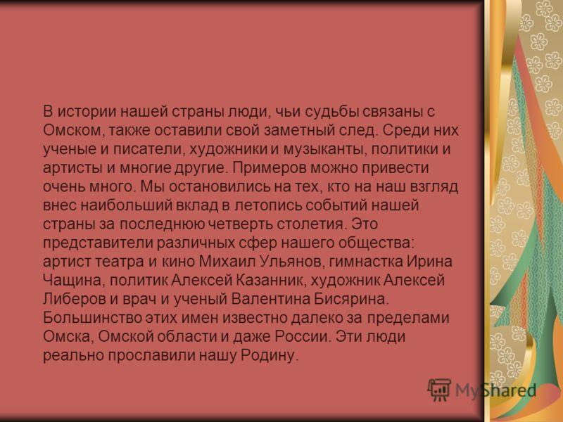 В истории нашей страны люди, чьи судьбы связаны с Омском, также оставили свой заметный след. Среди них ученые и писатели, художники и музыканты, политики и артисты и многие другие. Примеров можно привести очень много. Мы остановились на тех, кто на н