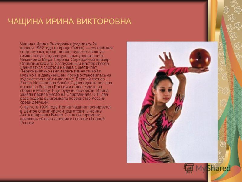 ЧАЩИНА ИРИНА ВИКТОРОВНА Чащина Ирина Викторовна (родилась 24 апреля 1982 года в городе Омске) российская спортсменка, представляет художественную гимнастику в индивидуальных упражнениях. Чемпионка Мира, Европы. Серебряный призёр Олимпийских игр. Засл