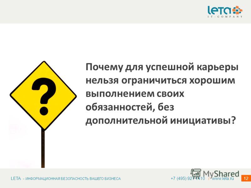 LETA - ИНФОРМАЦИОННАЯ БЕЗОПАСНОСТЬ ВАШЕГО БИЗНЕСА 12 Почему для успешной карьеры нельзя ограничиться хорошим выполнением своих обязанностей, без дополнительной инициативы? +7 (495) 921 1410 / www.leta.ru