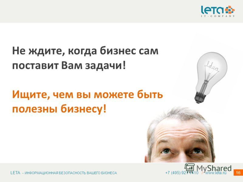 LETA - ИНФОРМАЦИОННАЯ БЕЗОПАСНОСТЬ ВАШЕГО БИЗНЕСА 16 Не ждите, когда бизнес сам поставит Вам задачи! Ищите, чем вы можете быть полезны бизнесу! +7 (495) 921 1410 / www.leta.ru