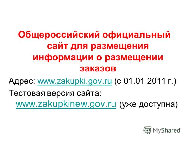 Общероссийский официальный сайт для размещения информации о размещении заказов Адрес: www.zakupki.gov.ru (с 01.01.2011 г.)www.zakupki.gov.ru Тестовая версия сайта: www.zakupkinew.gov.ru (уже доступна) www.zakupkinew.gov.ru