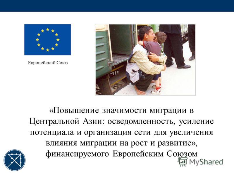 «Повышение значимости миграции в Центральной Азии: осведомленность, усиление потенциала и организация сети для увеличения влияния миграции на рост и развитие», финансируемого Европейским Союзом Европейский Союз
