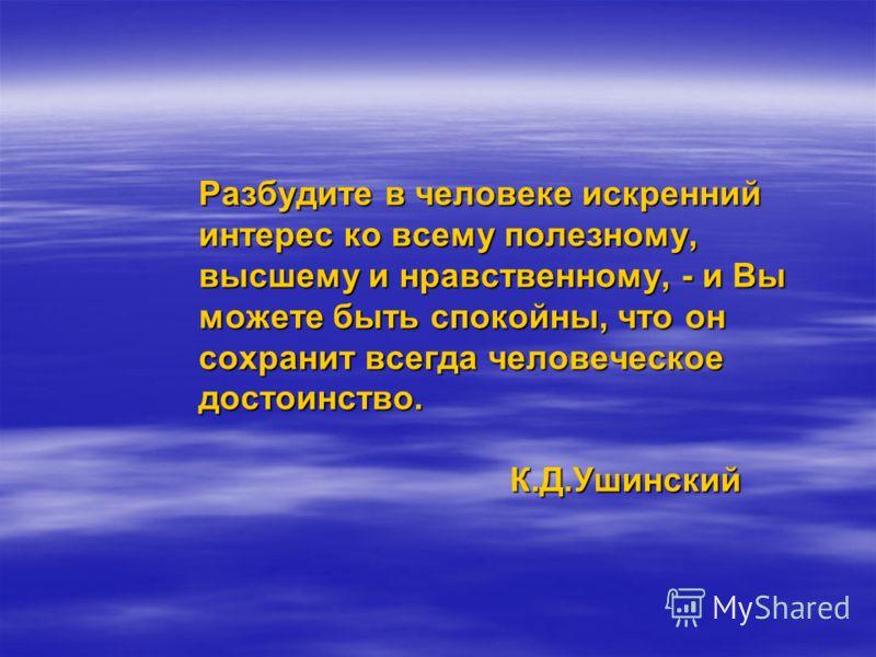 Разбудите в человеке искренний интерес ко всему полезному, высшему и нравственному, - и Вы можете быть спокойны, что он сохранит всегда человеческое достоинство. К.Д.Ушинский