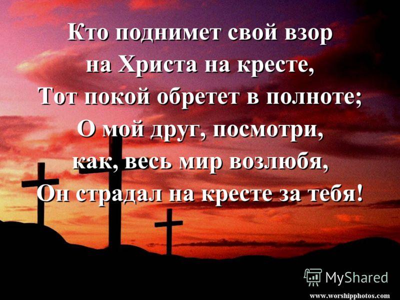 Кто поднимет свой взор на Христа на кресте, Тот покой обретет в полноте; О мой друг, посмотри, как, весь мир возлюбя, Он страдал на кресте за тебя! Кто поднимет свой взор на Христа на кресте, Тот покой обретет в полноте; О мой друг, посмотри, как, ве