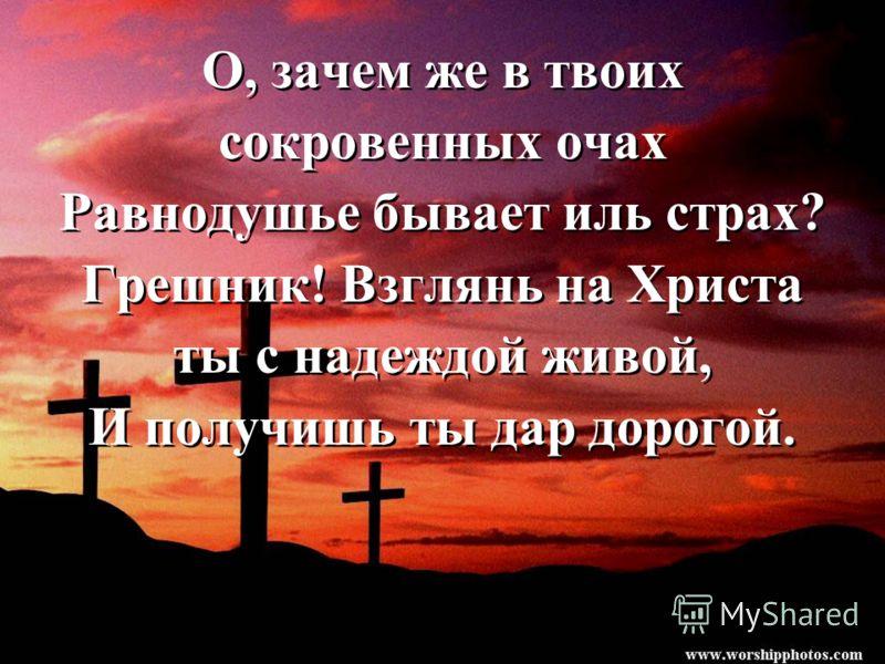 О, зачем же в твоих сокровенных очах Равнодушье бывает иль страх? Грешник! Взглянь на Христа ты с надеждой живой, И получишь ты дар дорогой. О, зачем же в твоих сокровенных очах Равнодушье бывает иль страх? Грешник! Взглянь на Христа ты с надеждой жи