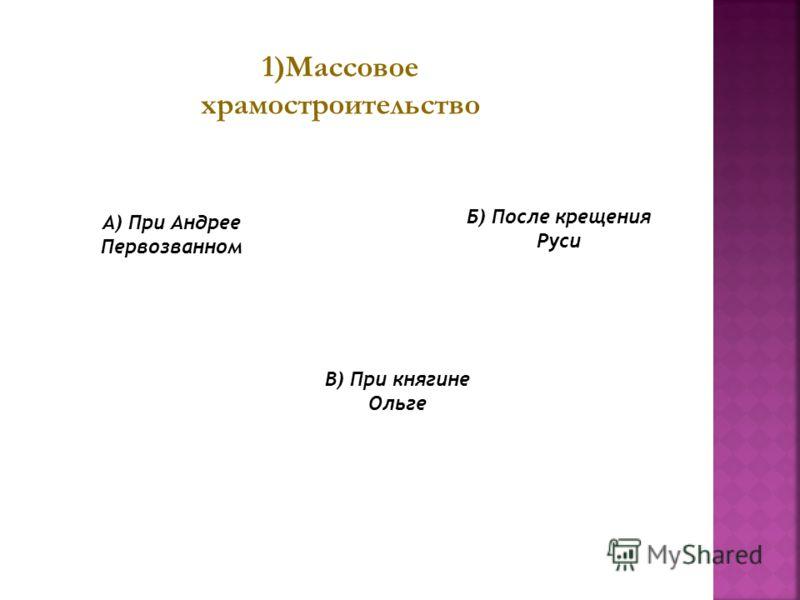 1)Массовое храмостроительство Б) После крещения Руси В) При княгине Ольге А) При Андрее Первозванном
