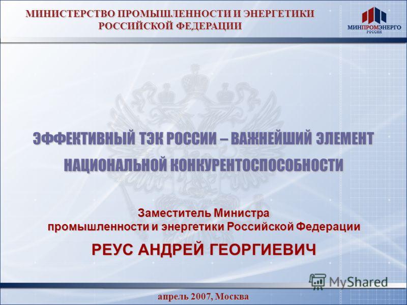 апрель 2007, Москва МИНИСТЕРСТВО ПРОМЫШЛЕННОСТИ И ЭНЕРГЕТИКИ РОССИЙСКОЙ ФЕДЕРАЦИИ ЭФФЕКТИВНЫЙ ТЭК РОССИИ – ВАЖНЕЙШИЙ ЭЛЕМЕНТ НАЦИОНАЛЬНОЙ КОНКУРЕНТОСПОСОБНОСТИ Заместитель Министра промышленности и энергетики Российской Федерации РЕУС АНДРЕЙ ГЕОРГИЕВ