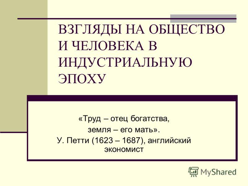 ВЗГЛЯДЫ НА ОБЩЕСТВО И ЧЕЛОВЕКА В ИНДУСТРИАЛЬНУЮ ЭПОХУ «Труд – отец богатства, земля – его мать». У. Петти (1623 – 1687), английский экономист