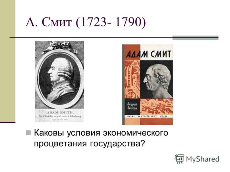 А. Смит (1723- 1790) Каковы условия экономического процветания государства?