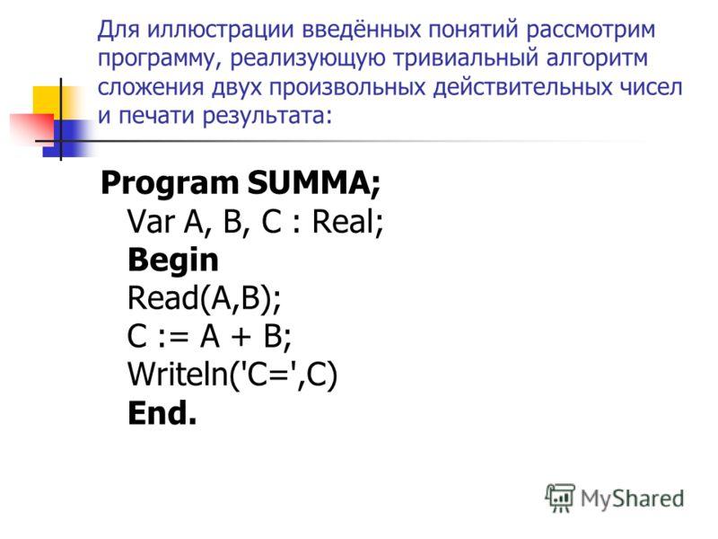 Для иллюстрации введённых понятий рассмотрим программу, реализующую тривиальный алгоритм сложения двух произвольных действительных чисел и печати результата: Program SUMMA; Var A, B, C : Real; Begin Read(A,B); C := A + B; Writeln('C=',C) End.