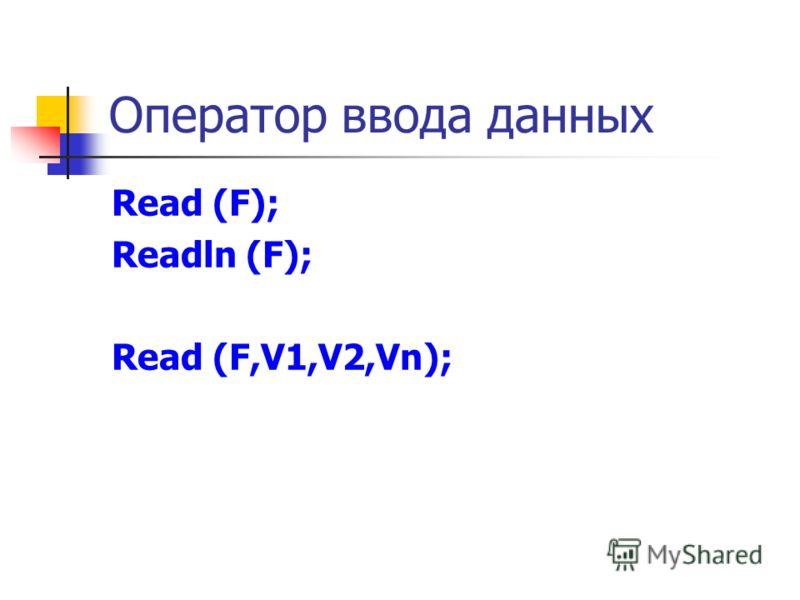 Оператор ввода данных Read (F); Readln (F); Read (F,V1,V2,Vn);