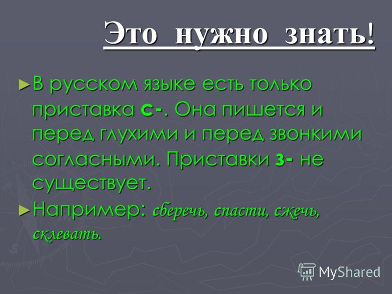 Это нужно знать ! В русском языке есть только приставка с-. Она пишется и перед глухими и перед звонкими согласными. Приставки з- не существует. Например: сберечь, спасти, сжечь, склевать.