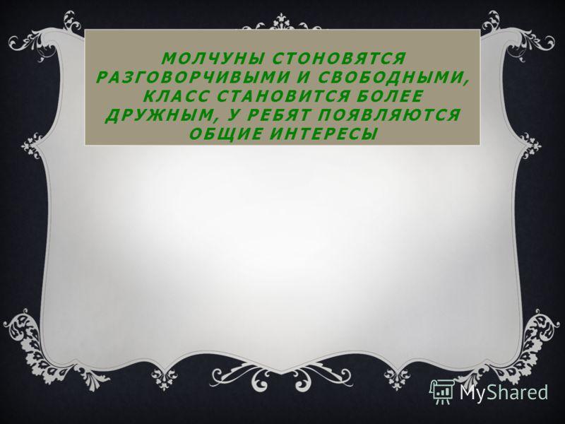 МОЛЧУНЫ СТОНОВЯТСЯ РАЗГОВОРЧИВЫМИ И СВОБОДНЫМИ, КЛАСС СТАНОВИТСЯ БОЛЕЕ ДРУЖНЫМ, У РЕБЯТ ПОЯВЛЯЮТСЯ ОБЩИЕ ИНТЕРЕСЫ