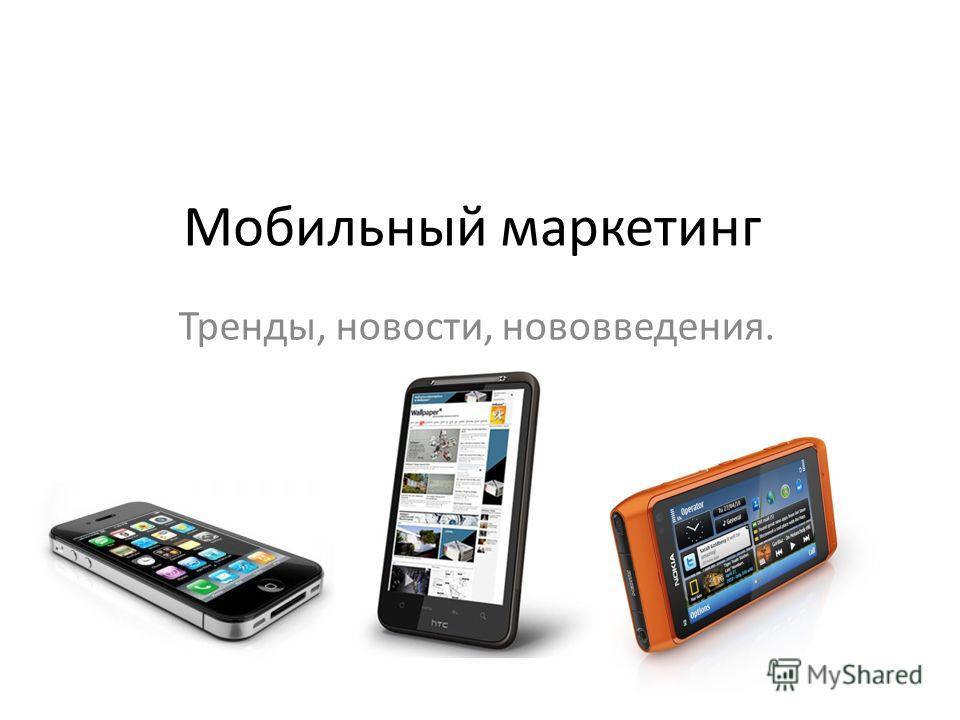 Мобильный маркетинг Тренды, новости, нововведения.
