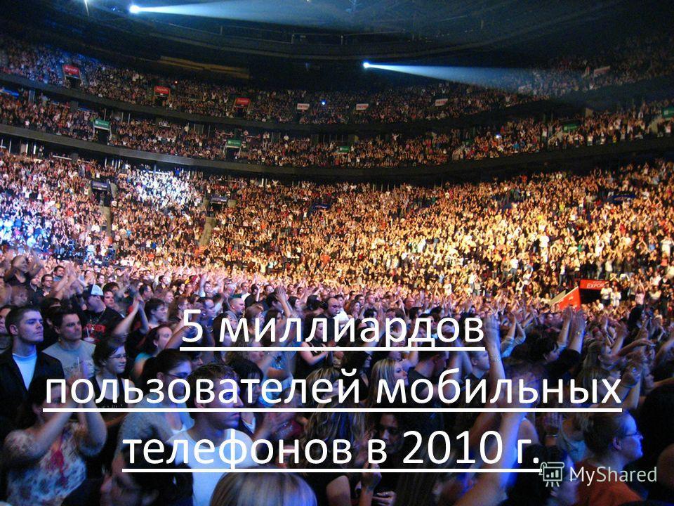 5 миллиардов пользователей мобильных телефонов в 2010 г.