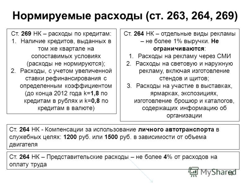 16 Нормируемые расходы (ст. 263, 264, 269) Ст. 269 НК – расходы по кредитам: 1.Наличие кредитов, выданных в том же квартале на сопоставимых условиях (расходы не нормируются); 2.Расходы, с учетом увеличенной ставки рефинансирования с определенным коэф