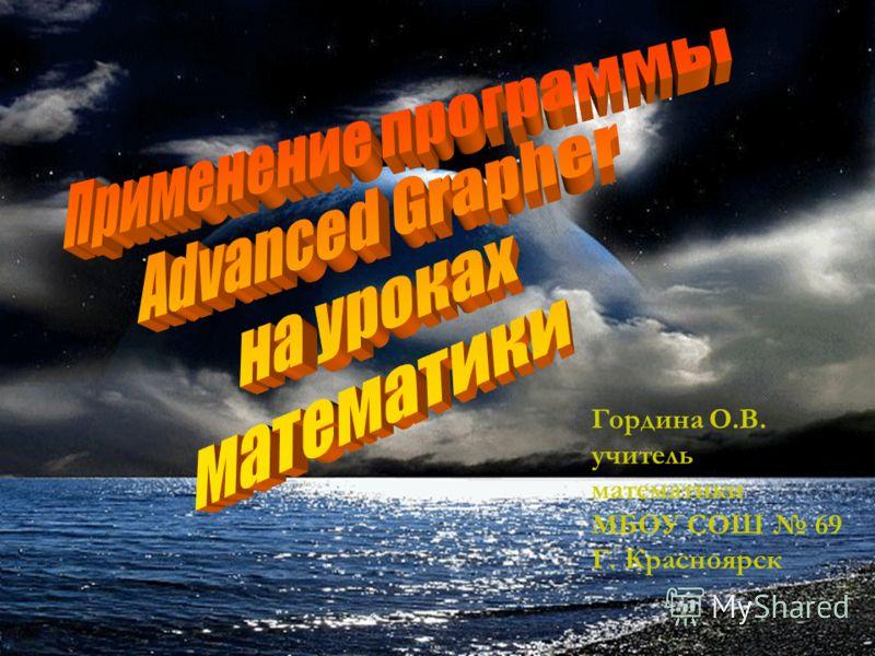 Гордина О.В. учитель математики МБОУ СОШ 69 Г. Красноярск