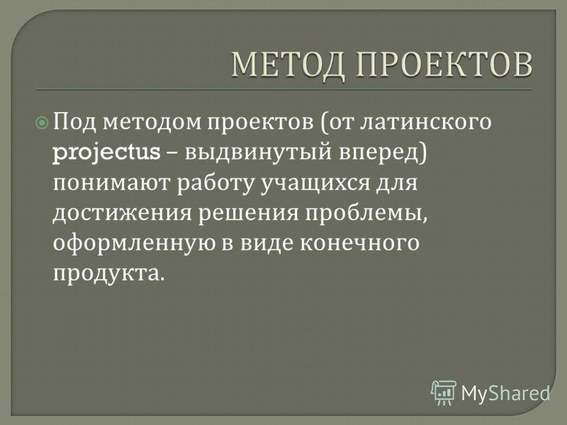 Под методом проектов ( от латинского projectus – выдвинутый вперед ) понимают работу учащихся для достижения решения проблемы, оформленную в виде конечного продукта.