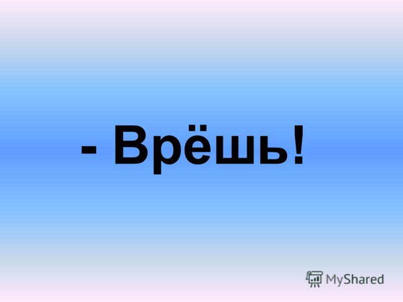 - Врёшь!