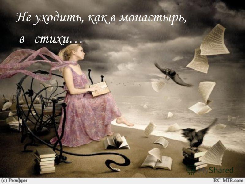 Не уходить, как в монастырь, в стихи…