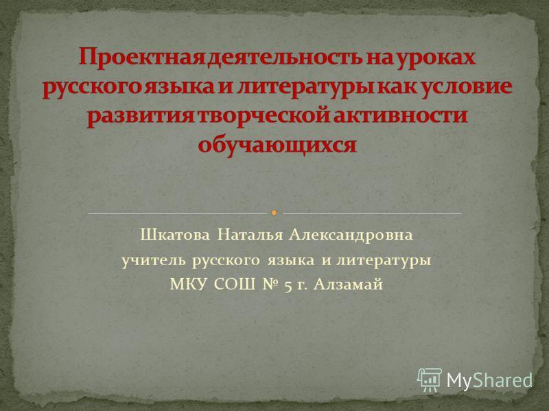 Шкатова Наталья Александровна учитель русского языка и литературы МКУ СОШ 5 г. Алзамай