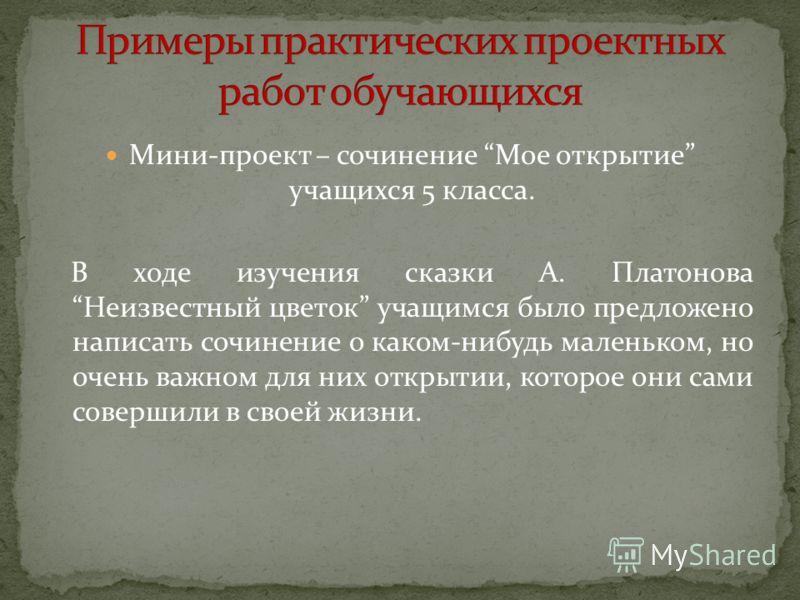 Мини-проект – сочинение Мое открытие учащихся 5 класса. В ходе изучения сказки А. Платонова Неизвестный цветок учащимся было предложено написать сочинение о каком-нибудь маленьком, но очень важном для них открытии, которое они сами совершили в своей