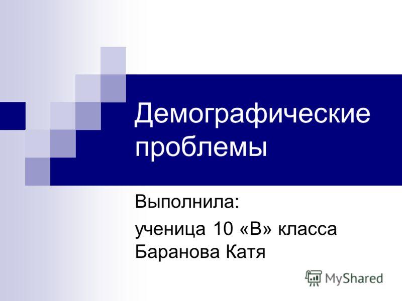 Демографические проблемы Выполнила: ученица 10 «В» класса Баранова Катя