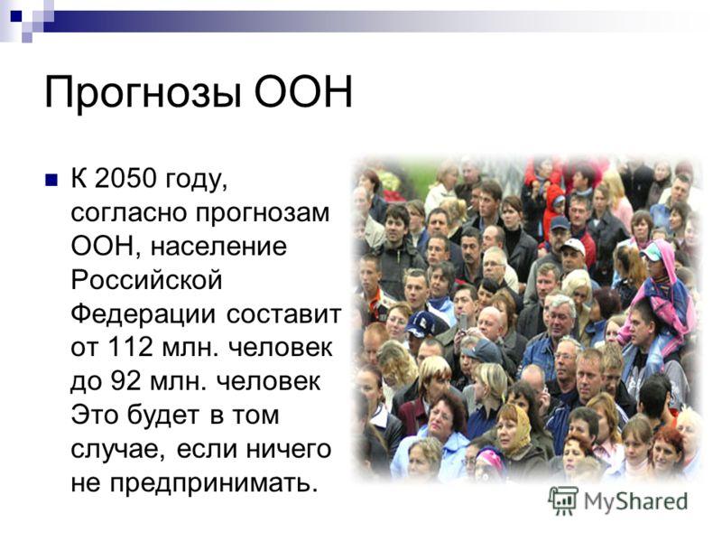 Прогнозы ООН К 2050 году, согласно прогнозам ООН, население Российской Федерации составит от 112 млн. человек до 92 млн. человек Это будет в том случае, если ничего не предпринимать.