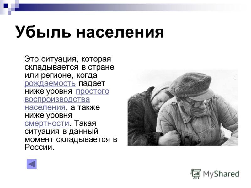 Убыль населения Это ситуация, которая складывается в стране или регионе, когда рождаемость падает ниже уровня простого воспроизводства населения, а также ниже уровня смертности. Такая ситуация в данный момент складывается в России. рождаемостьпростог