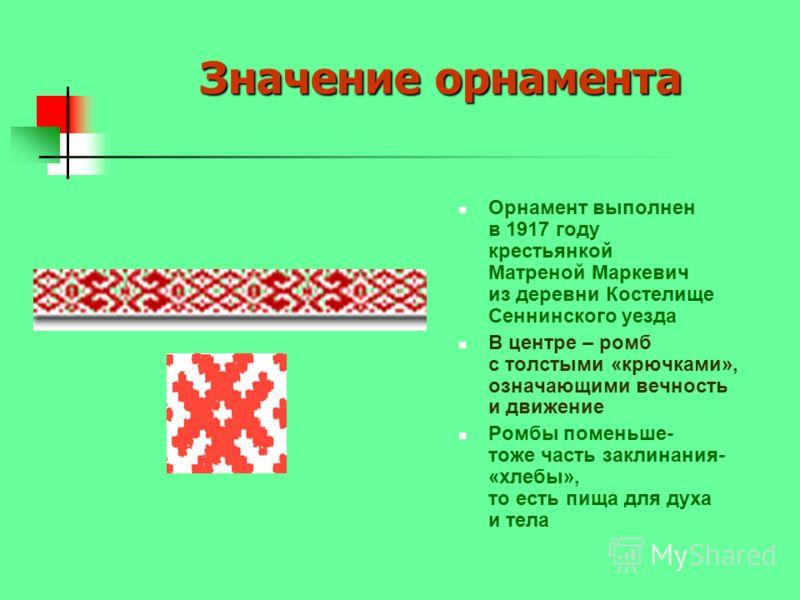 Значение орнамента Орнамент выполнен в 1917 году крестьянкой Матреной Маркевич из деревни Костелище Сеннинского уезда В центре – ромб с толстыми «крючками», означающими вечность и движение Ромбы поменьше- тоже часть заклинания- «хлебы», то есть пища