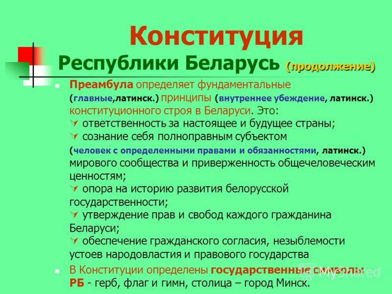 (продолжение) Конституция Республики Беларусь (продолжение) Преамбула определяет фундаментальные (главные,латинск.) принципы (внутреннее убеждение, латинск.) конституционного строя в Беларуси. Это: ответственность за настоящее и будущее страны; созна