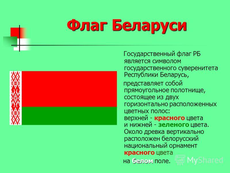 Флаг Беларуси Государственный флаг РБ является символом государственного суверенитета Республики Беларусь, представляет собой прямоугольное полотнище, состоящее из двух горизонтально расположенных цветных полос: верхней - красного цвета и нижней - зе