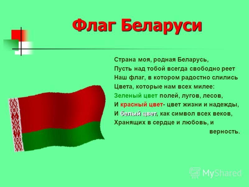 Флаг Беларуси Страна моя, родная Беларусь, Пусть над тобой всегда свободно реет Наш флаг, в котором радостно слились Цвета, которые нам всех милее: Зеленый цвет полей, лугов, лесов, И красный цвет- цвет жизни и надежды, белый цвет И белый цвет, как с