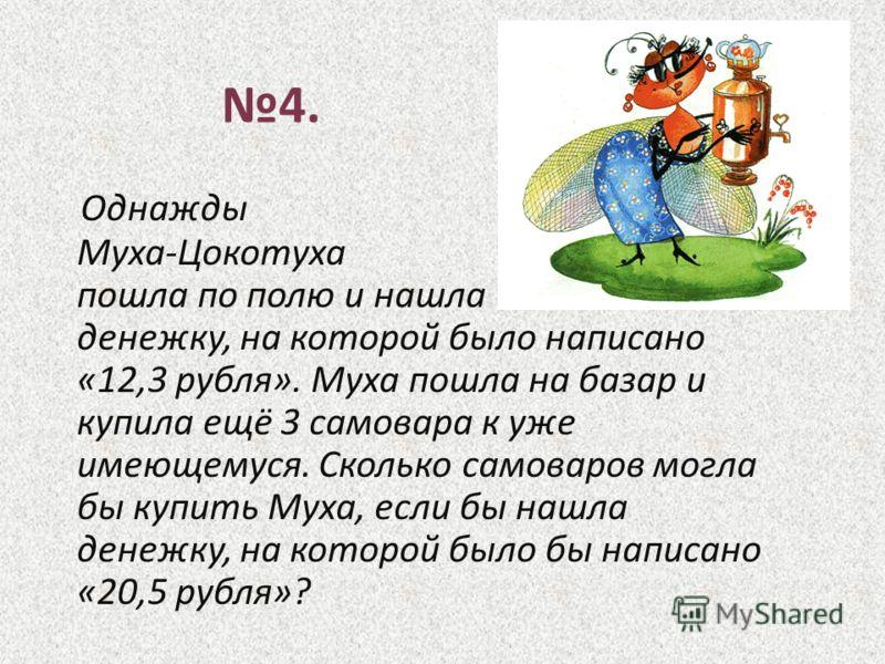 Однажды Муха-Цокотуха пошла по полю и нашла денежку, на которой было написано «12,3 рубля». Муха пошла на базар и купила ещё 3 самовара к уже имеющемуся. Сколько самоваров могла бы купить Муха, если бы нашла денежку, на которой было бы написано «20,5
