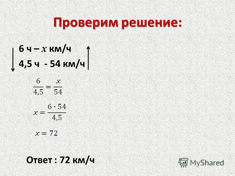 Проверим решение: 6 ч – x км/ч 4,5 ч - 54 км/ч Ответ : 72 км/ч