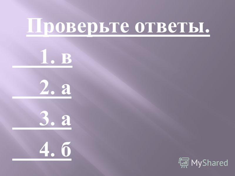 Проверьте ответы. 1. в 2. а 3. а 4. б
